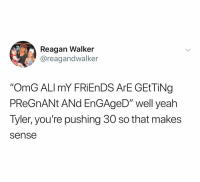 "Friends, Omg, and Pregnant: Reagan Walker  @reagandwalker  ""OmG ALImY FRiEnDS ArE GEtTiNg  PReGnANt ANd EnGAgeD"" well yeah  Tyler, you're pushing 30 so that makes  sense Out here lookin stupid"