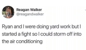 This is more my style.: Reagan Walker  @reagandwalker  Ryan and I were doing yard work but I  started a fight so lcould storm off into  the air conditioning This is more my style.