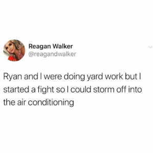 : Reagan Walker  @reagandwalker  Ryan and I were doing yard work but I  started a fight sol could storm off into  the air conditioning