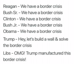 Obama, Omg, and Immigration: Reagan We have a border crisis  Bush Sr. - We have a border crisis  Clinton - We have a border crisis  Bush Jr. We have a border crisis  Obama - We have a border crisis  Trump  Hey, let's build a wall & solve  the border crisis  Libs - OMG! Trump manufactured this  border crisis! Because a wall is the only way to solve the actual underlying problems regarding immigration and why people seek asylum in the first place