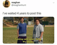 Fucking, Memes, and Soccer: reaghan  @reaghanhunt  i've waited 4 years to post this  Fucking calm down Greg  It's soccer. It's just the World Cup bro.