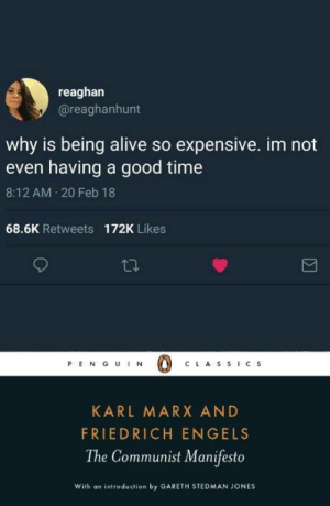 Alive, Good, and Time: reaghan  @reaghanhunt  why is being alive so expensive. im not  even having a good time  8:12 AM 20 Feb 18  68.6K Retweets 172K Likes  PENG UIN  CLAS SIC S  KARL MARX AND  FRIEDRICH ENGELS  The Communist Manifesto  With an introduction by GARETH STEDMAN JONES
