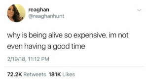 good time: reaghan  @reaghanhunt  why is being alive so expensive. im not  even having a good time  2/19/18, 11:12 PM  72.2K Retweets 181K Likes