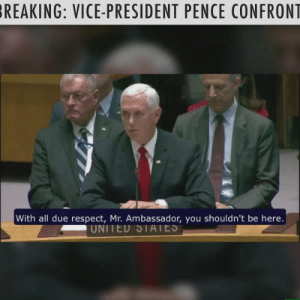 Vice-President Pence made America proud as he confronted the socialist dictator Maduro's puppet at the UN!  Comment below and we will send you a message to sign the petition to support the Venezuelan people!: REAKING: VICE-PRESIDENT PENCE CONFRON  With all due respect, Mr. Ambassador, you shouldn't be here.  UNITED SIAIES Vice-President Pence made America proud as he confronted the socialist dictator Maduro's puppet at the UN!  Comment below and we will send you a message to sign the petition to support the Venezuelan people!