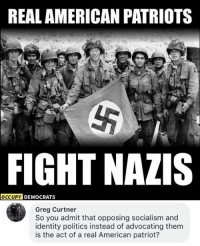 Memes, Patriotic, and Politics: REAL AMERICAN PATRIOTS  FIGHT NAZIS  DY DEMOCRATS  Greg Curtner  So you admit that opposing socialism and  identity politics instead of advocating them  is the act of a real American patriot? (GC)