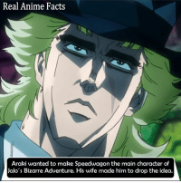 Leave your wife: Real Anime Facts  Araki wanted to make Speedwagon the main character of  Jolo's Bizarre Adventure. His wife made him to drop the idea. Leave your wife