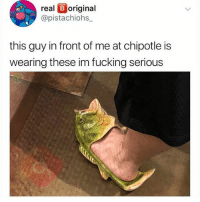 Chipotle, Fucking, and Memes: real B original  @pistachiohs  this guy in front of me at chipotle is  wearing these im fucking serious The next trend
