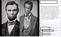 """We WAZ LINCOLNZ.: REAL Black History Part 1. Abraham Lincoln WAS  NOT WHITE. He was a Black Man, His name was  Abraham Africanus Lincoln,"""" He was the 16th  president but the 4th """"Black President"""" which also  proves that Obama wasn't the 1st black president.  Abraham Lincoln's father was also Black. It is listed  that both Samuel Lincoln & Thomas Lincoln are  both his father. That's a lie because Samuel Lincoln  was the father of Thomas Lincoln, Both of them  were white men. As you can see family Christ  WASNT the only man they changed from black to  white. EVERYTHING we've been told & taught is a  LIE Facts #Wakeup RealBlackHistory  Share  O 87  4,528 shares  So the man on the right is??  eah sis the man  on the right is Abraham Lincoln.  1 February 9 at 9:59pm  How you find this?  1 February 9 a 9:59pm We WAZ LINCOLNZ."""