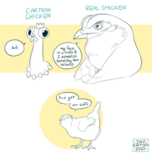 jayrockin: I'm frustrated by cartoon depictions of chickens, which in my experience with the actual animal doesn't even make sense as a stereotype.: REAL CHICKEN  CARTOON  CHICKEN  buk  my face  is a'knife &  I establish  heirarchy thru  violenče  And yet.  am soft  LJAY  EATON  2020- jayrockin: I'm frustrated by cartoon depictions of chickens, which in my experience with the actual animal doesn't even make sense as a stereotype.