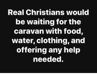 Food, Help, and Water: Real Christians woulc  be waiting for the  caravan with food,  water, clothing, and  offering any help  needed. The truth.