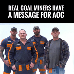 "Memes, American, and Powerful: REAL COAL MINERS HAVE  A MESSAGE FOR AOOC POWERFUL! These Coal Miners Are Here To Educate Socialist Alexandria Ocasio-Cortez!    These Are Just A Few Of The American Lives That Would Be RUINED By The Left's ""Green New Deal"" #iHeartFossilFuels"