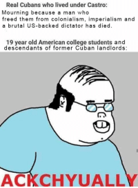 CASTRO or GO: Real Cubans who lived under Castro:  Mourning because a man who  freed them from colonialism, imperialism and  a brutal US-backed dictator has died.  19 year old American college students and  descendants of former Cuban landlords:  ACA CHYUALLY CASTRO or GO