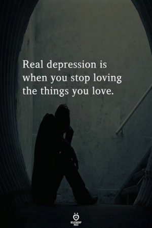 Love, Depression, and You: Real depression is  when you stop loving  the things you love.