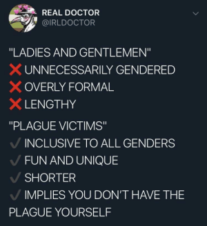 "Doctor, MeIRL, and Fun: REAL DOCTOR  @IRLDOCTOR  ""LADIES AND GENTLEMEN""  × UN NECESSARILY GENDERED  OVERLY FORMAL  × LENGTHY  ""PLAGUE VICTIMS""  INCLUSIVE TO ALL GENDERS  FUN AND UNIQUE  SHORTER  IMPLIES YOU DON'T HAVE THE  PLAGUE YOURSELF meirl"