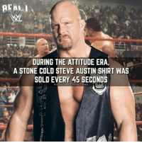 Memes, Stone Cold Steve Austin, and Yeah: REAL  DURING THE ATTITUDE ERA,  A STONE COLD STEVE AUSTIN SHIRT WAS  SOLD EVERY 45 SECONDS If you've a Stone Cold shirt, Gimme a HELL YEAH.