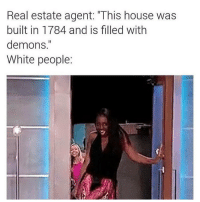 """I'm: Real estate agent: """"This house was  built in 1784 and is filled with  demons  White people: I'm"""