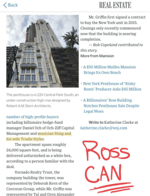 Friends, New York, and Woes: REAL ESTATE  Back  Mr. Griffin first signed a contract  to buy the New York unit in 2015  Closings only recently commenced  now that the building is nearing  completion  Rob Copeland contributed to  this story.  More from Mansion  A $50 Million Malibu Mansion  Brings Its Own Beach  New York Penthouse of 'Kinky  Boots' Producer Asks $45 Million  The penthouse is in 220 Central Park South, an  under-construction high-rise designed by  A Billionaires' Row Building  Notches Penthouse Sale Despite  Robert A.M Stern Architects.  Legal Woes  number of high-profile buyers  including billionaire hedge-fund  Write to Katherine Clarke at  manager Daniel Och of Och-Ziff Capital  katherine.clarke@wsj.com  Management and musician Sting and  his wife Trudie Styler.  Ross  CAN  The apartment spans roughly  24,000 square feet, and is being  delivered unfurnished as a white box,  according to a person familiar with the  deal  Vornado Realty Trust, the  company building the tower, was  represented by Deborah Kern of the  Corcoran Group, while Mr. Griffin was  represented by Tal and Oren Alexander When you see Friends references in everything you do...