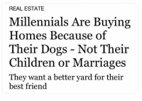 Best Friend, Children, and Dogs: REAL ESTATE  Millennials Are Buying  Homes Because of  Their Dogs - Not Their  Children or Marriages  They want a better yard for their  best friend same