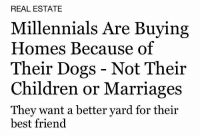 Best Friend, Children, and Dogs: REAL ESTATE  Millennials Are Buying  Homes Because of  Their Dogs - Not Their  Children or Marriages  They want a better yard for their  best friend yesterdaysprint: Blah, Blah, Blah..    The Wichita Daily Eagle, Kansas, December 30, 1899  The Saint Paul Globe, Minnesota, March 2, 1905  The Tribune, Seymour, Indiana, July 13, 1909  The Atlanta Constitution, Georgia, May 13, 1912  The Evening Journal, Wilmington, Delaware, June 11, 1913  Woodson County Advocate, Yates Center, Kansas, August 6, 1915  The Guntersville Democrat, Alabama, June 22, 1921  Daily News, New York, New York, February 13, 1925  The Courier-Journal, Louisville, Kentucky, May 22, 1950  St. Mary and Franklin Banner-Tribune, Franklin, Louisiana, August 27, 1971