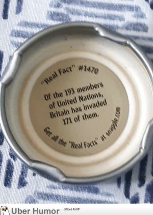 """failnation:  Snapple truly educates: """"Real Fact"""" #1470  Of the 193 members  of United Nations,  Britain has Invaded  171 of them.  Get all the """"Real Facts"""" at snapple  Uber Humor  Steve holt! failnation:  Snapple truly educates"""