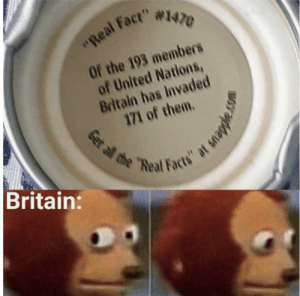 """*angry british noises*: """"Real Fact"""" #1470  Of the 193 members  of United Nations,  Britain has Invaded  171 of them.  Britain:  Get al the """"Real Facts"""" at snapple. *angry british noises*"""