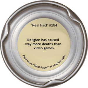 """Snapple speaking the truth!: """"Real Fact"""" # 284  Religion has caused  way more deaths than  video games.  Find more """"Real Facts"""" at snapple.com Snapple speaking the truth!"""