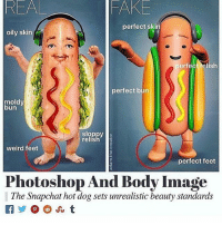 Fake, Memes, and Smh: REAL  FAKE  perfect skin  oily skin  perfect relish  perfect bun  moldy  bun  fsloppy  relish  weird feet  perfect feet  hotoshop And Body Image  The Snapchat hot dog sets unrealistic beauty standards  詫) @OJ,t  lThe Snapchat hot dog sets unrealis smh what's happening