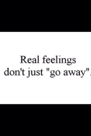 """Real, Just, and Go Away: Real feelings  don't just """"go away"""""""