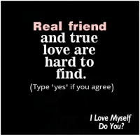 true love: Real friend  and true  love are  hard to  find.  (Type 'yes' if you agree  I Love Myself  Do You?