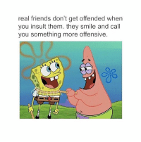 Friends, Memes, and Real Friends: real friends don't get offended when  you insult them. they smile and call  you something more offensive. So true 😂😂