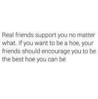 Dicks, Friends, and Hoe: Real friends support you no matter  what. If you want to be a hoe, your  friends should encourage you to be  the best hoe you can be I support my BFF's hoe activities bc I live vicariously through them since I'm too needy to be a hoe. Unless ur dick ejaculates money or free gauc, Pls keep it away from me. Instead, I just need u to wrap me in 17 blankets like a little cocoon n mouth feed me some hot wings, listen to my stories about my hoe BFF's n rub me to sleep. hiimneedy
