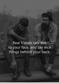 Friends, Real Friends, and Shit: Real friends talk shit  to your face, and say nice  things behind your back.