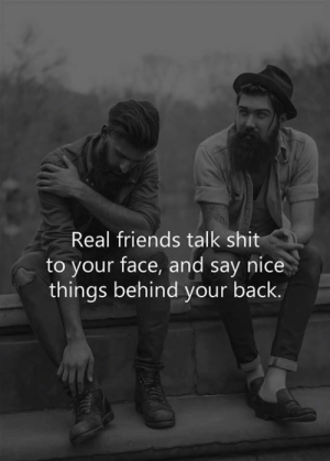 Nice Things: Real friends talk shit  to your face, and say nice  things behind your back.