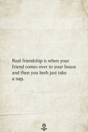 House, Friendship, and Friend: Real friendship is when your  friend comes over to your house  and then you both just take  a nap  BELATIONSHIP