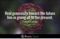 Future, Memes, and Flower: Real generosity toward the future  lies in giving allto the present.  bert Camus  Brainy Quote Real generosity toward the future lies in giving all to the present. - Albert Camus https://www.brainyquote.com/quotes/quotes/a/albertcamu103553.html #brainyquote #QOTD #flower #inspiration