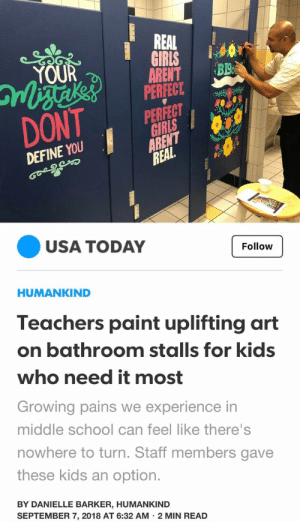 Teachers being wholesome!: REAL  GIRLS  ARENT  PERFECT  YOUR  BL  PERFECT  GIRLS  ARENT  REAL  DONT  DEFINE YOU  USA TODAY  Follow  HUMANKIND  Teachers paint uplifting art  on bathroom stalls for kids  who need it most  Growing pains we experience in  middle school can feel like there's  nowhere to turn. Staff members gave  these kids an option.  BY DANIELLE BARKER, HUMANKIND  SEPTEMBER 7, 2018 AT 6:32 AM 2 MIN READ Teachers being wholesome!