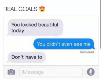 You Look Beautiful: REAL GOALS  You looked beautiful  today  You didn't even see me  Delivered  Don't have to  Message