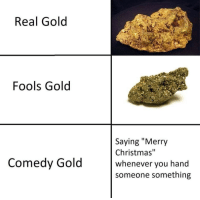 """Christmas, Merry Christmas, and Comedy: Real Gold  Fools Gold  Saying """"Merry  Christmas""""  whenever vou hand  someone something  Comedy Gold"""