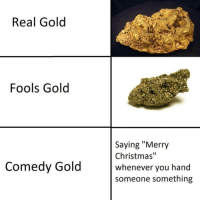"""Christmas, Merry Christmas, and Dank Memes: Real Gold  Fools Gold  Saying """"Merry  Christmas""""  whenever you hand  someone something  Comedy Gold"""