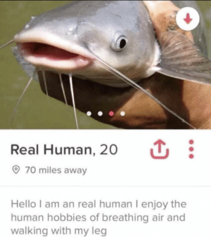 What a catch: :  Real Human, 20  70 miles away  Hello I am an real human I enjoy the  human hobbies of breathing air and  walking with my leg What a catch