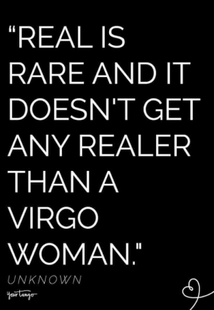 "What's it like to be a Virgo horoscope sign? It's not easy being a Virgo zodiac sign but these are the best astrology memes that sum why Virgo, ruled by the planet Mercury and the 6th house is organized, strong, and detailed. #virgo #virgomemes #virgoquotes #zodiac #zodiacmemes #astrology: ""REAL IS  RARE AND IT  DOESN'T GET  ANY REALER  THAN A  VIRGO  WOMAN.""  UNKNOWN What's it like to be a Virgo horoscope sign? It's not easy being a Virgo zodiac sign but these are the best astrology memes that sum why Virgo, ruled by the planet Mercury and the 6th house is organized, strong, and detailed. #virgo #virgomemes #virgoquotes #zodiac #zodiacmemes #astrology"