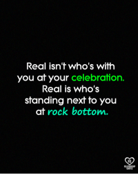 Memes, Quotes, and 🤖: Real isn't who's with  you at your celebration  Real is who's  standing next to you  at rock bottom.  RO  RELATIONSHIP  QUOTES