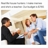 Or I can pay you in memes: Real life house hunters: l make memes  and she's a teacher. Our budget is $765 Or I can pay you in memes