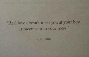 "Love, Best, and Park: ""Real love doesn't meet you at your best.  It meets you in your mess.  -J.S. PARK"