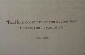 Love, Best, and Park: Real love doesn't meet you at your best.  It meets you in your mess.  sc  32  -J.S. PARK
