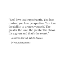 """Love, Control, and White: """"Real love is always chaotic. You lose  control; you lose perspective. You lose  the ability to protect yourself. The  greater the love, the greater the chaos.  It's a given and that's the secret.""""  95  Jonathan Carroll, White Apples  (via wordsnquotes)"""