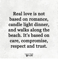 Life, Love, and Memes: Real love is not  based on r  basedd on romance  candle light dinner,  and walks along the  beach. It's based on  care, compromise,  respect and trust.  Lessons Taught  By LIFE <3