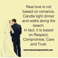 Love, Memes, and Respect: Real love is not  based on romance,  Candle light dinner  and walks along the  beach  In fact, it is based  on Respect,  Compromise, Care  and Trust.  www.Awesomequotes4u.com