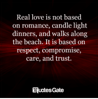 Love, Respect, and Beach: Real love is not based  on romance, candle light  dinners, and walks along  the beach. It is based on  respect, compromise,  care, and trust.  quotes Gate