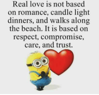 Memes, Beach, and Candles: Real love is not based  on romance, candle light  dinners, and walks along  the beach. It is based on  respect, compromise,  care, and trust. So true ,.  Agree ? Kb